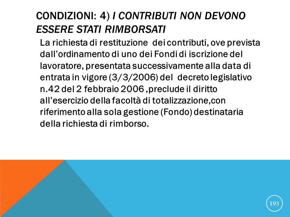 CONDIZIONI: 4) I CONTRIBUTI NON DEVONO ESSERE STATI RIMBORSATI La richiesta di restituzione dei contributi, ove prevista dallordinamento di uno dei Fondi di iscrizione del lavoratore, presentata successivamente alla data di entrata in vigore (3/3/2006) del decreto legislativo n.42 del 2 febbraio 2006,preclude il diritto allesercizio della facoltà di totalizzazione,con riferimento alla sola gestione (Fondo) destinataria della richiesta di rimborso.
