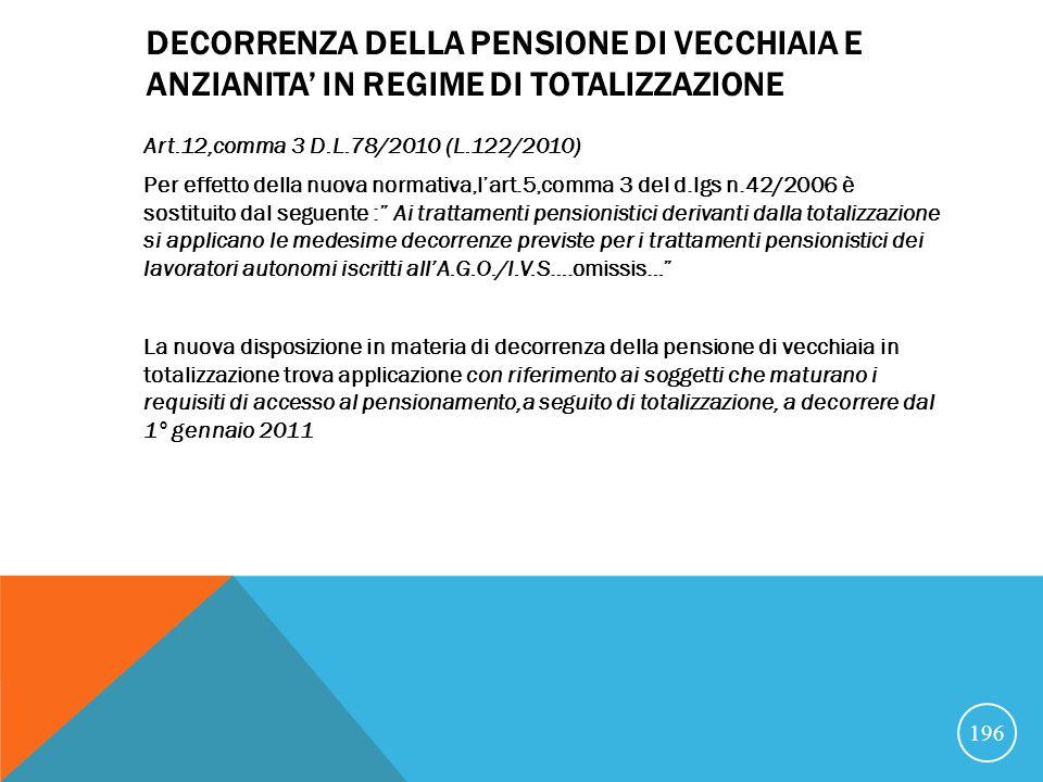 DECORRENZA DELLA PENSIONE DI VECCHIAIA E ANZIANITA IN REGIME DI TOTALIZZAZIONE Art.12,comma 3 D.L.78/2010 (L.122/2010) Per effetto della nuova normativa,lart.5,comma 3 del d.lgs n.42/2006 è sostituito dal seguente : Ai trattamenti pensionistici derivanti dalla totalizzazione si applicano le medesime decorrenze previste per i trattamenti pensionistici dei lavoratori autonomi iscritti allA.G.O./I.V.S….omissis… La nuova disposizione in materia di decorrenza della pensione di vecchiaia in totalizzazione trova applicazione con riferimento ai soggetti che maturano i requisiti di accesso al pensionamento,a seguito di totalizzazione, a decorrere dal 1° gennaio 2011 196