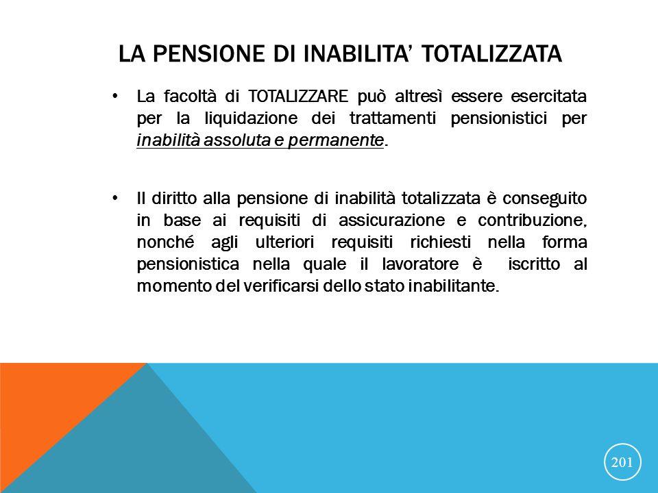 LA PENSIONE DI INABILITA TOTALIZZATA La facoltà di TOTALIZZARE può altresì essere esercitata per la liquidazione dei trattamenti pensionistici per inabilità assoluta e permanente.