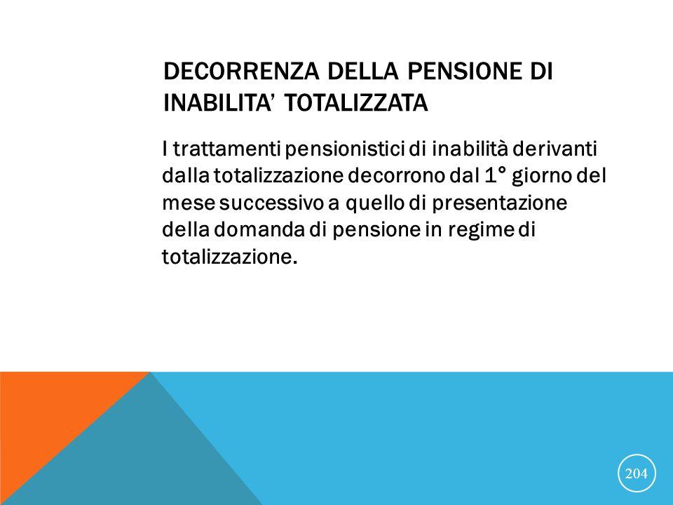 DECORRENZA DELLA PENSIONE DI INABILITA TOTALIZZATA I trattamenti pensionistici di inabilità derivanti dalla totalizzazione decorrono dal 1° giorno del mese successivo a quello di presentazione della domanda di pensione in regime di totalizzazione.