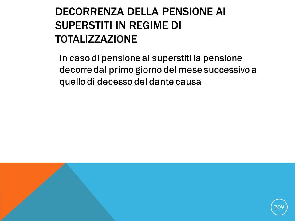 DECORRENZA DELLA PENSIONE AI SUPERSTITI IN REGIME DI TOTALIZZAZIONE In caso di pensione ai superstiti la pensione decorre dal primo giorno del mese successivo a quello di decesso del dante causa 209