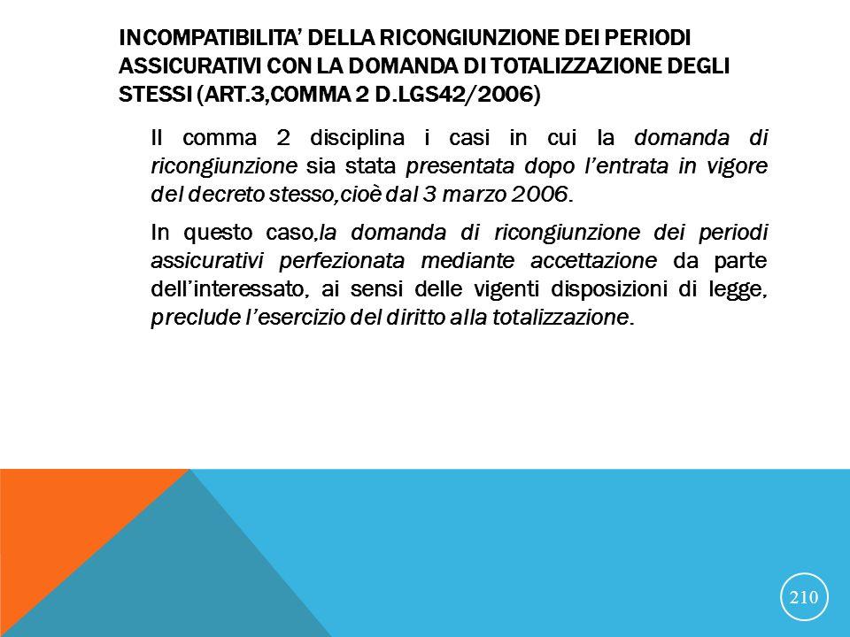 INCOMPATIBILITA DELLA RICONGIUNZIONE DEI PERIODI ASSICURATIVI CON LA DOMANDA DI TOTALIZZAZIONE DEGLI STESSI (ART.3,COMMA 2 D.LGS42/2006) Il comma 2 disciplina i casi in cui la domanda di ricongiunzione sia stata presentata dopo lentrata in vigore del decreto stesso,cioè dal 3 marzo 2006.