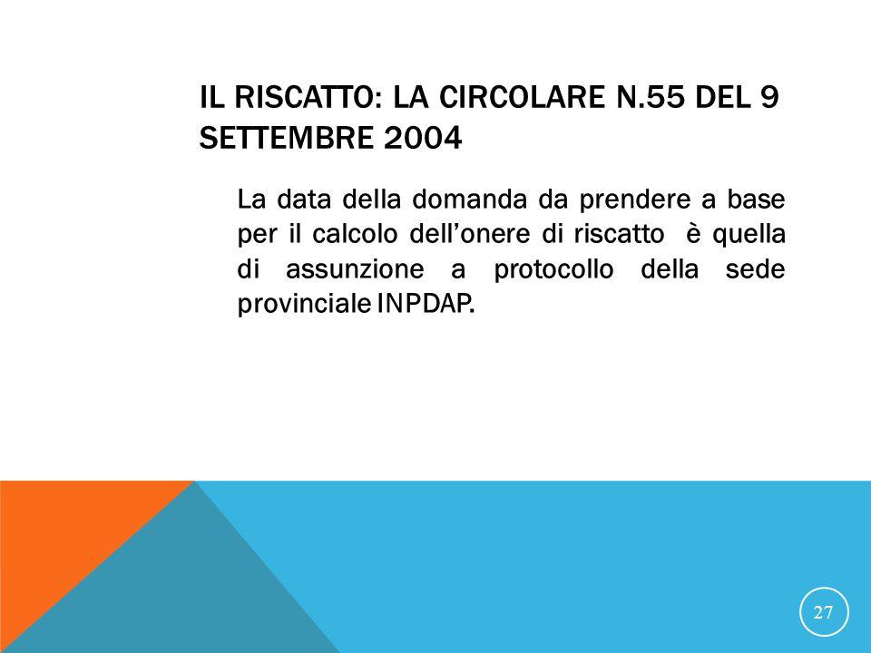 IL RISCATTO: LA CIRCOLARE N.55 DEL 9 SETTEMBRE 2004 La data della domanda da prendere a base per il calcolo dellonere di riscatto è quella di assunzione a protocollo della sede provinciale INPDAP.