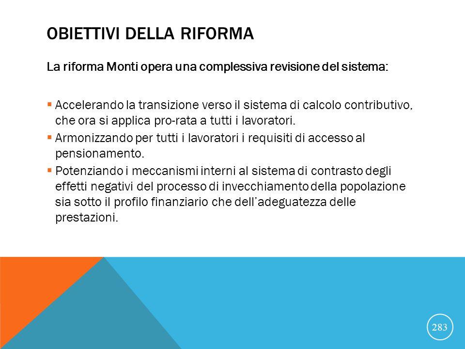 OBIETTIVI DELLA RIFORMA La riforma Monti opera una complessiva revisione del sistema: Accelerando la transizione verso il sistema di calcolo contributivo, che ora si applica pro-rata a tutti i lavoratori.