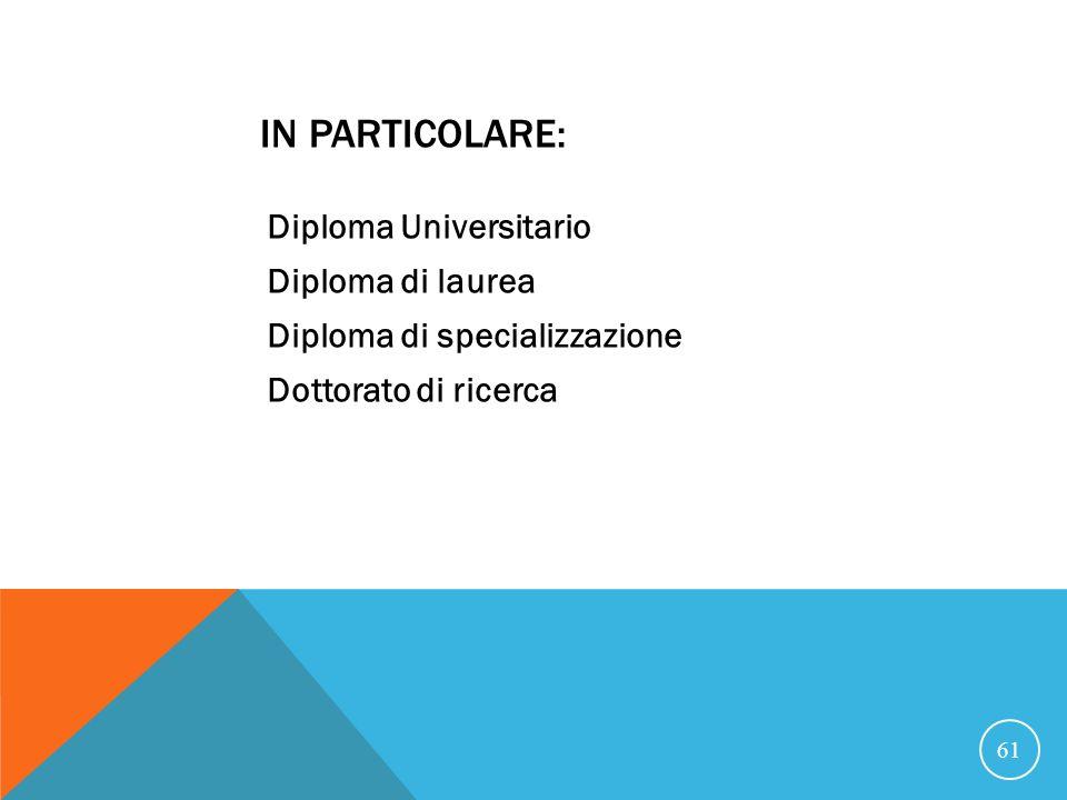 IN PARTICOLARE: Diploma Universitario Diploma di laurea Diploma di specializzazione Dottorato di ricerca 61