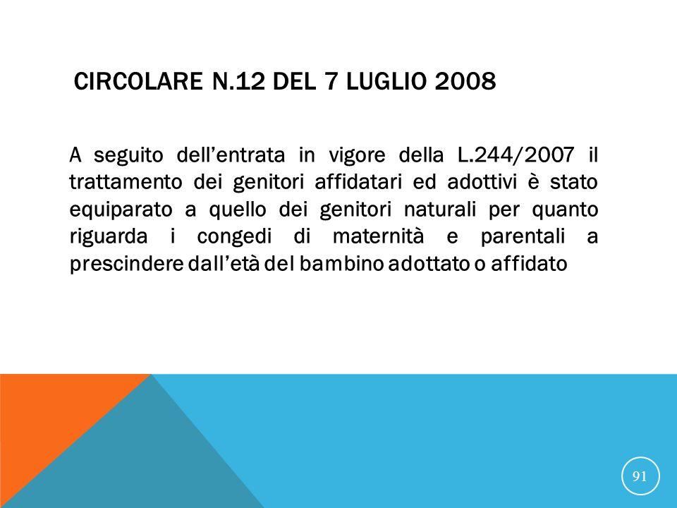 CIRCOLARE N.12 DEL 7 LUGLIO 2008 A seguito dellentrata in vigore della L.244/2007 il trattamento dei genitori affidatari ed adottivi è stato equiparato a quello dei genitori naturali per quanto riguarda i congedi di maternità e parentali a prescindere dalletà del bambino adottato o affidato 91