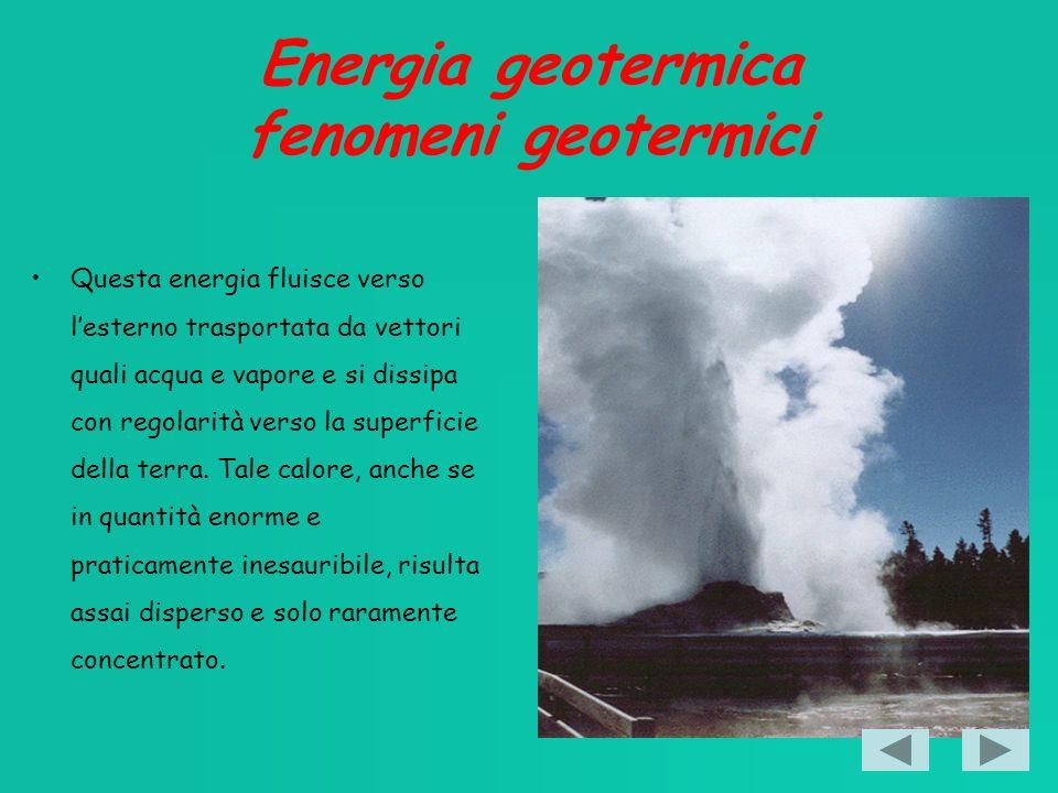 Energia geotermica fenomeni geotermici Questa energia fluisce verso lesterno trasportata da vettori quali acqua e vapore e si dissipa con regolarità verso la superficie della terra.