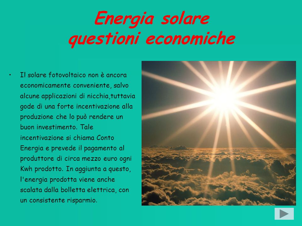 Energia solare questioni economiche Il solare fotovoltaico non è ancora economicamente conveniente, salvo alcune applicazioni di nicchia,tuttavia gode di una forte incentivazione alla produzione che lo può rendere un buon investimento.