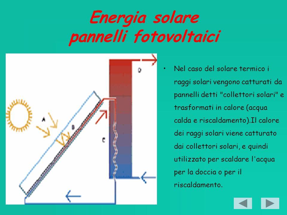 Energia solare pannelli fotovoltaici Nel caso del solare termico i raggi solari vengono catturati da pannelli detti collettori solari e trasformati in calore (acqua calda e riscaldamento).Il calore dei raggi solari viene catturato dai collettori solari, e quindi utilizzato per scaldare l acqua per la doccia o per il riscaldamento.