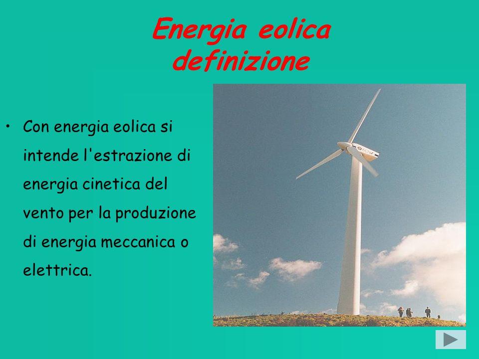 Energia eolica definizione Con energia eolica si intende l estrazione di energia cinetica del vento per la produzione di energia meccanica o elettrica.