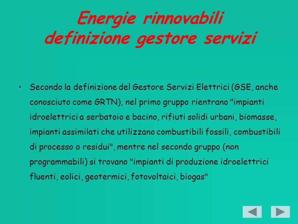 Energie rinnovabili definizione gestore servizi Secondo la definizione del Gestore Servizi Elettrici (GSE, anche conosciuto come GRTN), nel primo gruppo rientrano impianti idroelettrici a serbatoio e bacino, rifiuti solidi urbani, biomasse, impianti assimilati che utilizzano combustibili fossili, combustibili di processo o residui , mentre nel secondo gruppo (non programmabili) si trovano impianti di produzione idroelettrici fluenti, eolici, geotermici, fotovoltaici, biogas