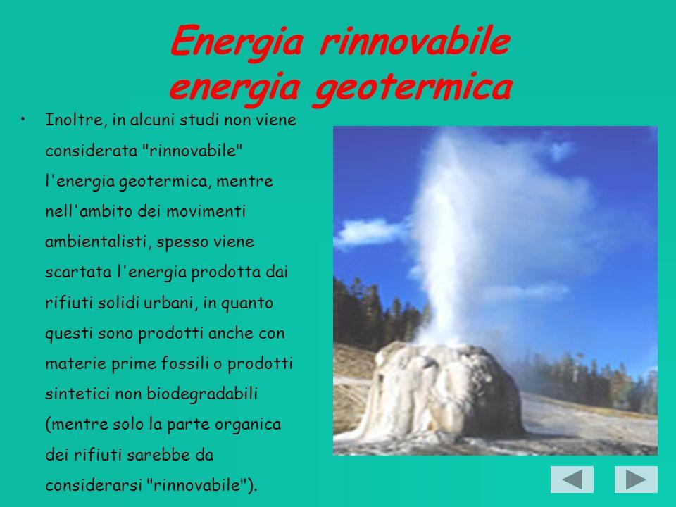 Energia rinnovabile energia geotermica Inoltre, in alcuni studi non viene considerata rinnovabile l energia geotermica, mentre nell ambito dei movimenti ambientalisti, spesso viene scartata l energia prodotta dai rifiuti solidi urbani, in quanto questi sono prodotti anche con materie prime fossili o prodotti sintetici non biodegradabili (mentre solo la parte organica dei rifiuti sarebbe da considerarsi rinnovabile ).