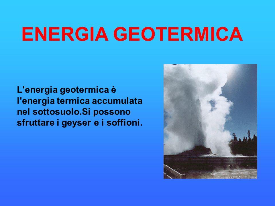 ENERGIA GEOTERMICA L'energia geotermica è l'energia termica accumulata nel sottosuolo.Si possono sfruttare i geyser e i soffioni.