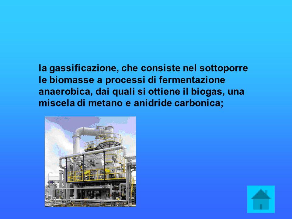 la gassificazione, che consiste nel sottoporre le biomasse a processi di fermentazione anaerobica, dai quali si ottiene il biogas, una miscela di meta