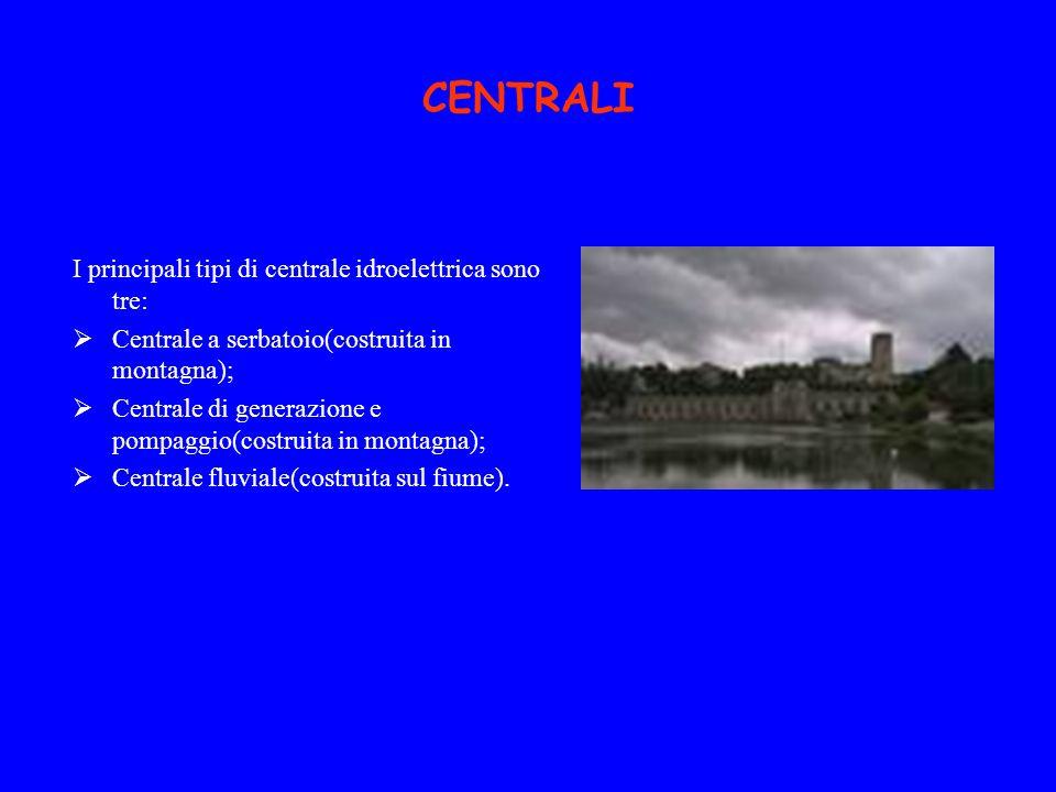 CENTRALI I principali tipi di centrale idroelettrica sono tre: Centrale a serbatoio(costruita in montagna); Centrale di generazione e pompaggio(costru