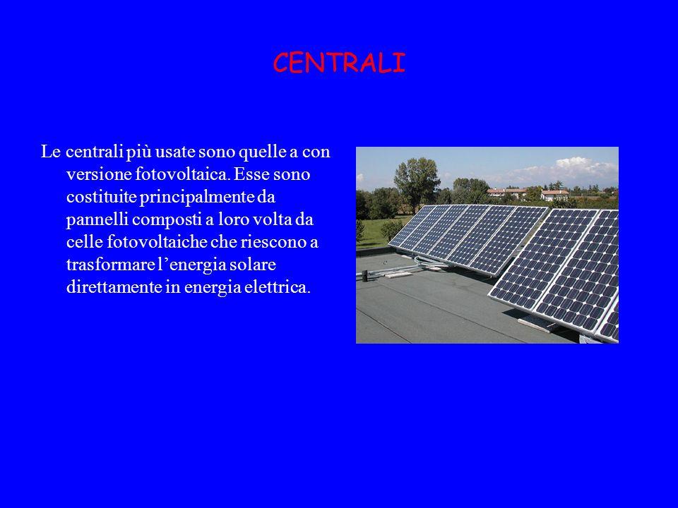 CENTRALI Le centrali più usate sono quelle a con versione fotovoltaica. Esse sono costituite principalmente da pannelli composti a loro volta da celle