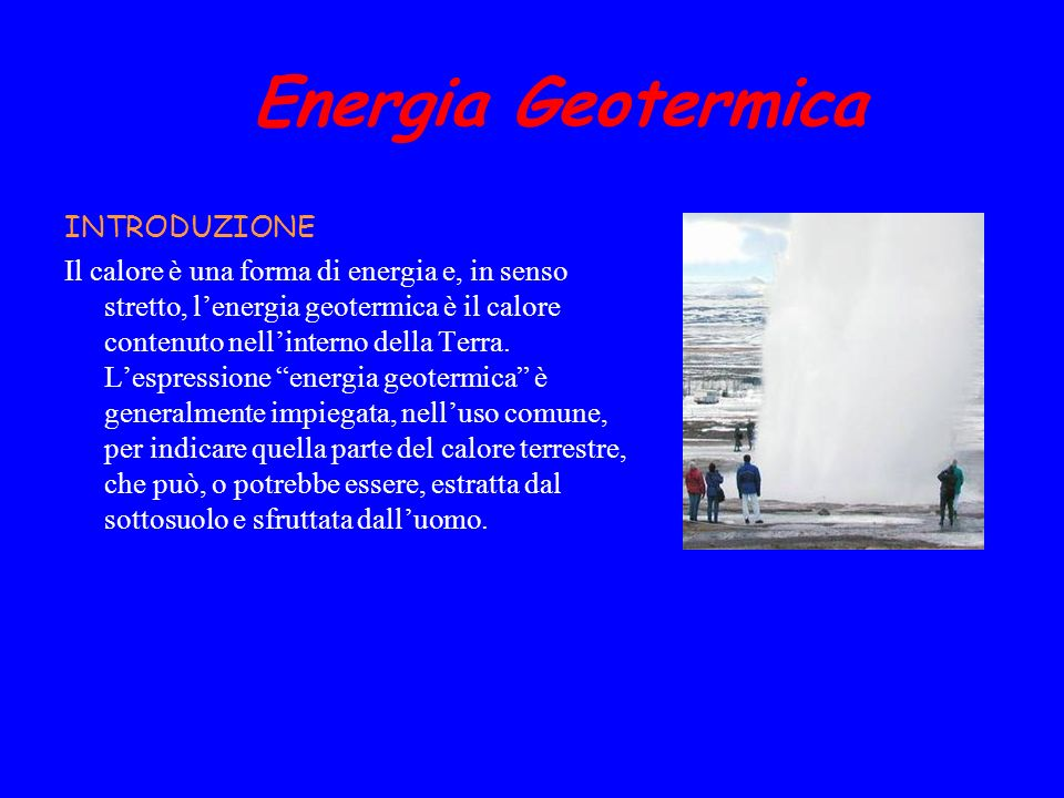 Energia Geotermica INTRODUZIONE Il calore è una forma di energia e, in senso stretto, lenergia geotermica è il calore contenuto nellinterno della Terr