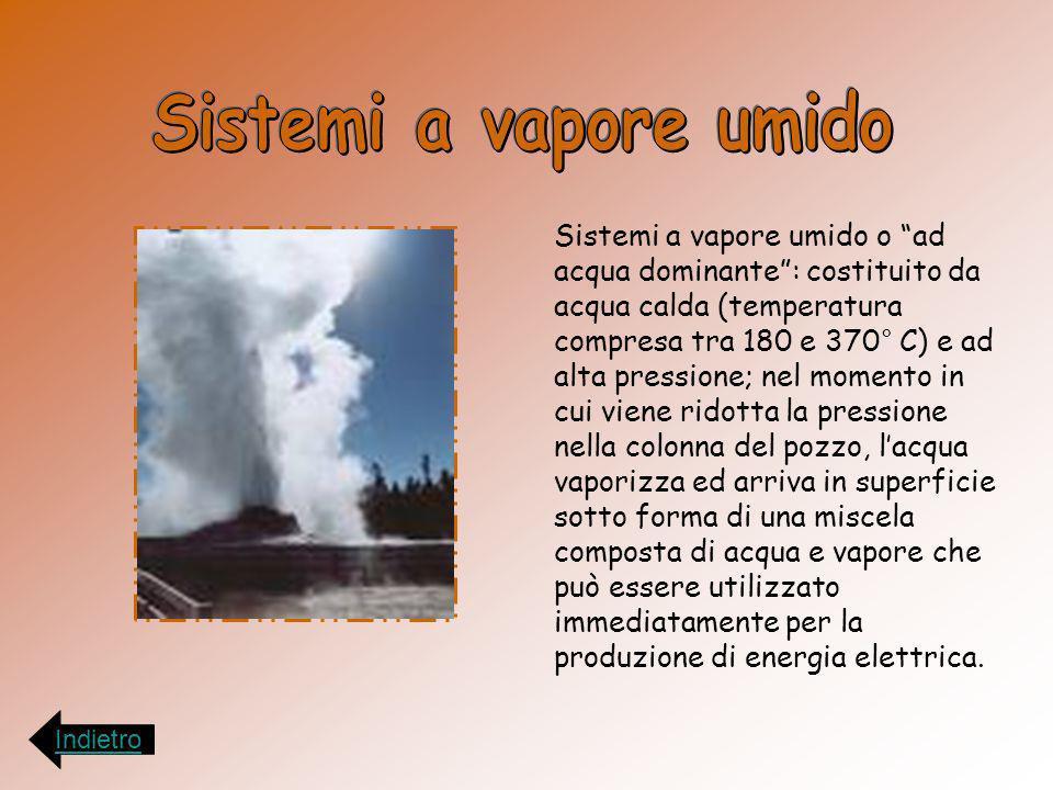 Sistemi a vapore umido o ad acqua dominante: costituito da acqua calda (temperatura compresa tra 180 e 370° C) e ad alta pressione; nel momento in cui