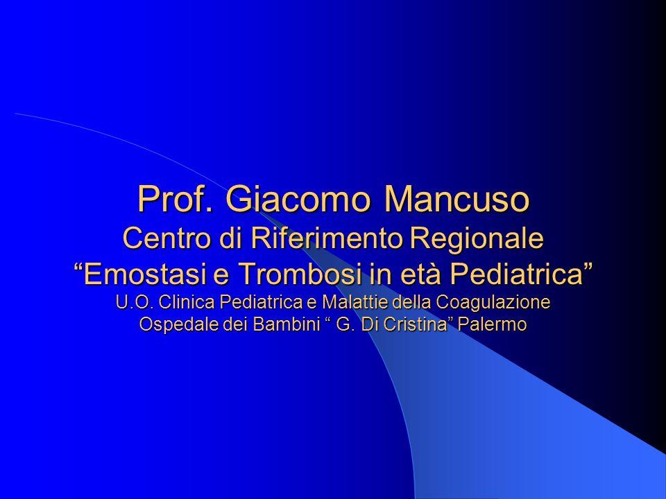 Prof. Giacomo Mancuso Centro di Riferimento Regionale Emostasi e Trombosi in età Pediatrica U.O. Clinica Pediatrica e Malattie della Coagulazione Ospe