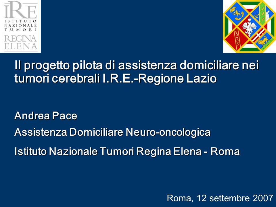 Il progetto pilota di assistenza domiciliare nei tumori cerebrali I.R.E.-Regione Lazio Andrea Pace Assistenza Domiciliare Neuro-oncologica Istituto Nazionale Tumori Regina Elena - Roma Roma, 12 settembre 2007