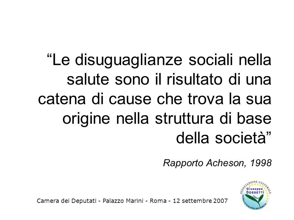 Le disuguaglianze sociali nella salute sono il risultato di una catena di cause che trova la sua origine nella struttura di base della società Rapporto Acheson, 1998 Camera dei Deputati - Palazzo Marini - Roma - 12 settembre 2007