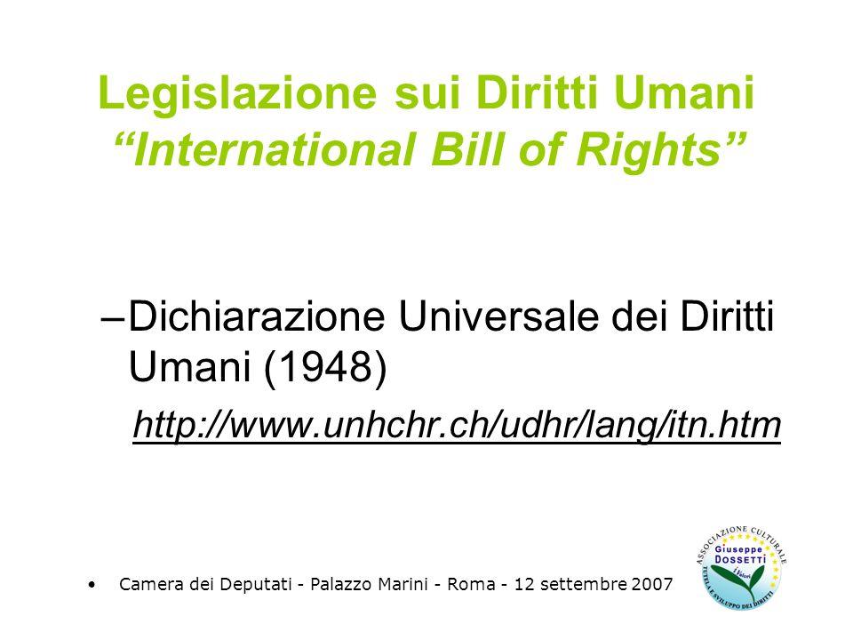 Legislazione sui Diritti Umani International Bill of Rights –Dichiarazione Universale dei Diritti Umani (1948) http://www.unhchr.ch/udhr/lang/itn.htm Camera dei Deputati - Palazzo Marini - Roma - 12 settembre 2007