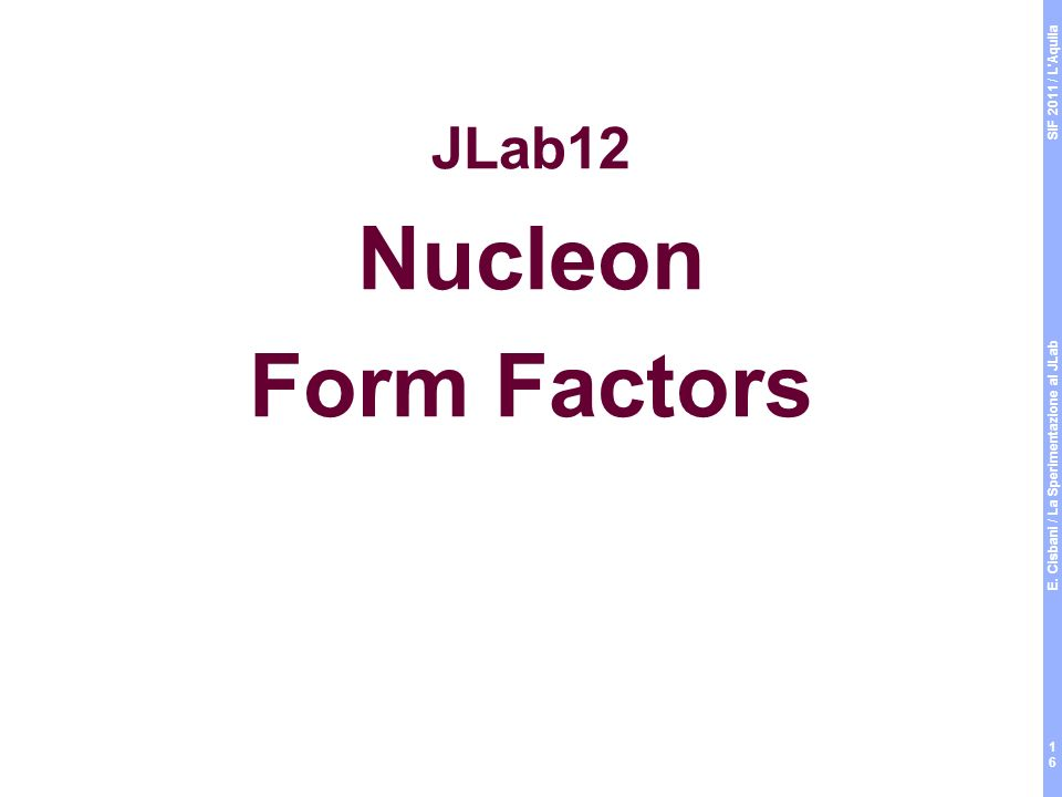 SIF 2011 / L Aquila E. Cisbani / La Sperimentazione al JLab 16 JLab12 Nucleon Form Factors
