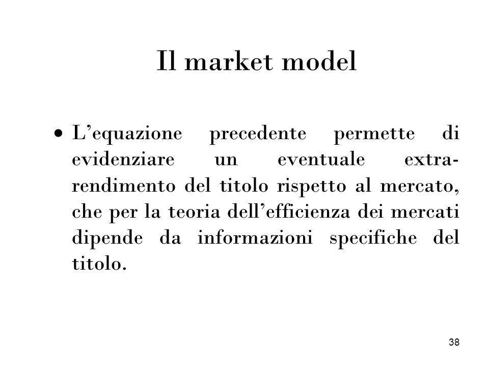 38 Il market model Lequazione precedente permette di evidenziare un eventuale extra- rendimento del titolo rispetto al mercato, che per la teoria dell