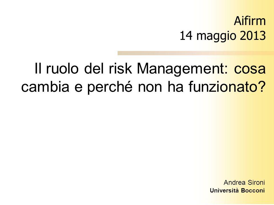 Andrea Sironi Università Bocconi Aifirm 14 maggio 2013 Il ruolo del risk Management: cosa cambia e perché non ha funzionato?