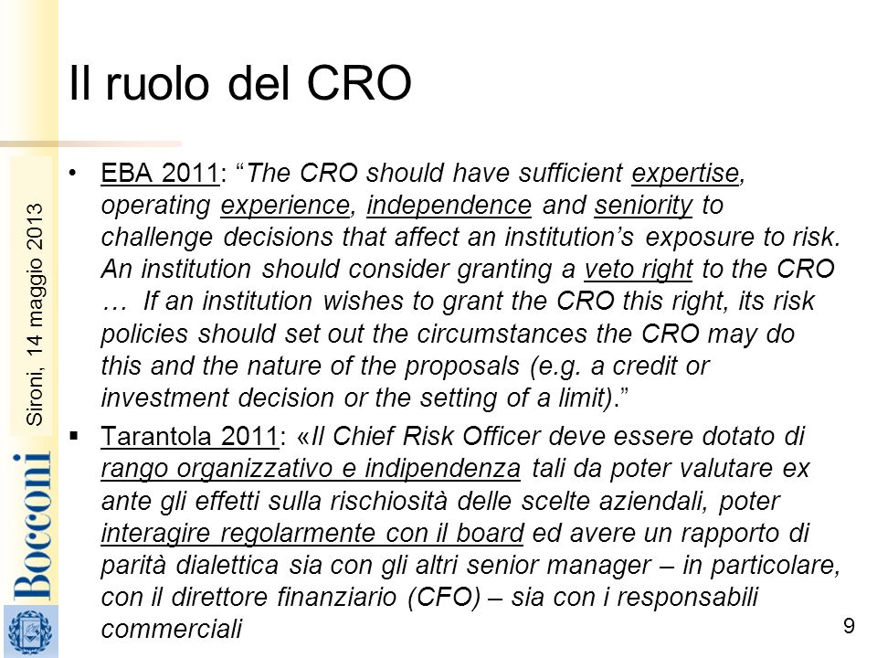 Sironi, 22 febbraio 2010 Il ruolo del CRO EBA 2011: The CRO should have sufficient expertise, operating experience, independence and seniority to challenge decisions that affect an institutions exposure to risk.
