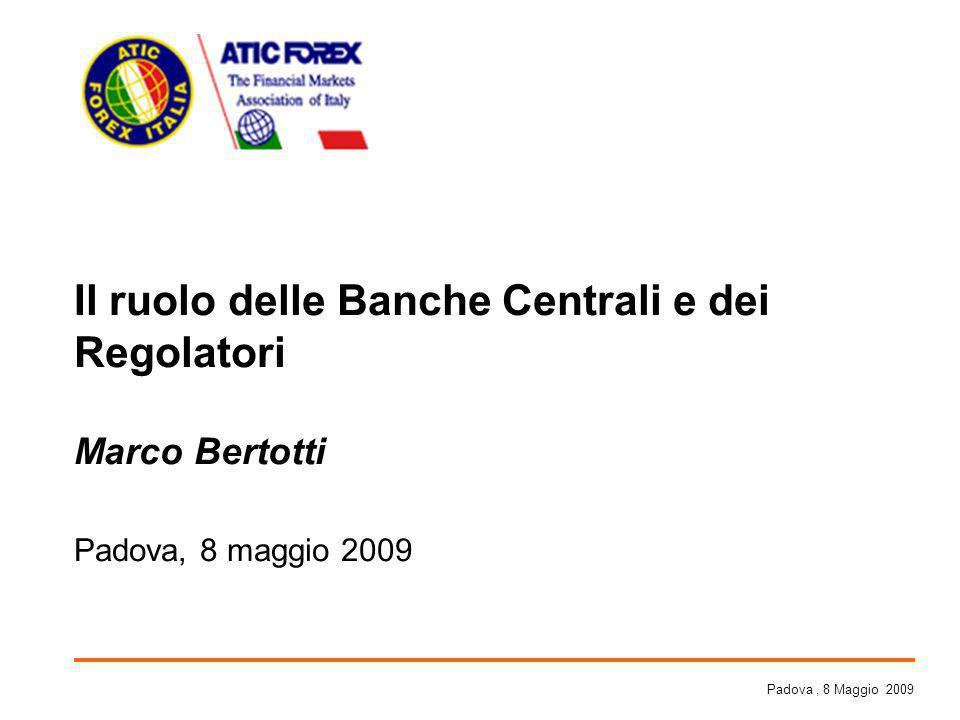 Il ruolo delle Banche Centrali e dei Regolatori Marco Bertotti Padova, 8 maggio 2009 Padova, 8 Maggio 2009