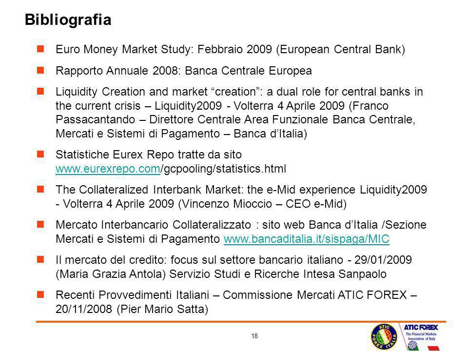 18 Bibliografia Euro Money Market Study: Febbraio 2009 (European Central Bank) Rapporto Annuale 2008: Banca Centrale Europea Liquidity Creation and ma