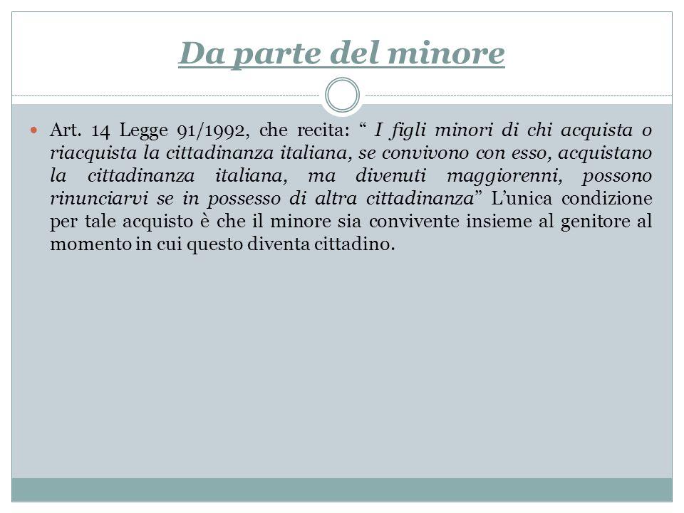 Da parte del minore Art. 14 Legge 91/1992, che recita: I figli minori di chi acquista o riacquista la cittadinanza italiana, se convivono con esso, ac