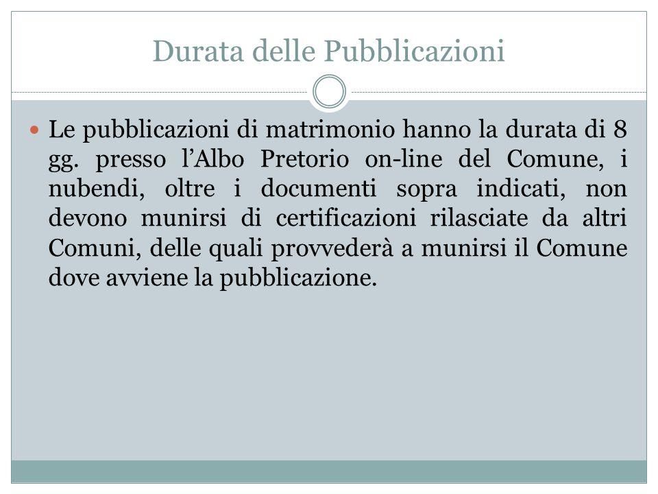 Durata delle Pubblicazioni Le pubblicazioni di matrimonio hanno la durata di 8 gg. presso lAlbo Pretorio on-line del Comune, i nubendi, oltre i docume
