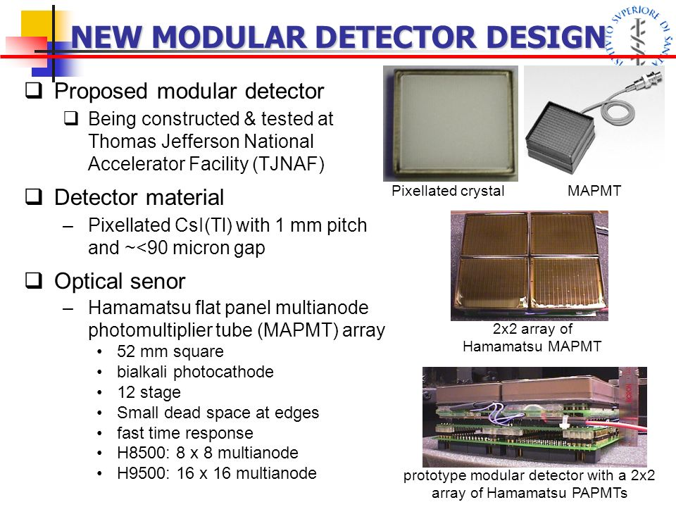 NEW MODULAR DETECTOR DESIGN Proposed modular detector Being constructed & tested at Thomas Jefferson National Accelerator Facility (TJNAF) Detector material –Pixellated CsI(Tl) with 1 mm pitch and ~<90 micron gap Optical senor –Hamamatsu flat panel multianode photomultiplier tube (MAPMT) array 52 mm square bialkali photocathode 12 stage Small dead space at edges fast time response H8500: 8 x 8 multianode H9500: 16 x 16 multianode Pixellated crystalMAPMT 2x2 array of Hamamatsu MAPMT prototype modular detector with a 2x2 array of Hamamatsu PAPMTs