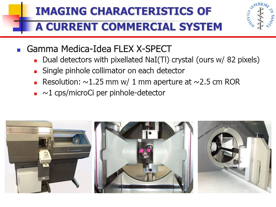 IMAGING CHARACTERISTICS OF A CURRENT COMMERCIAL SYSTEM Gamma Medica-Idea FLEX X-SPECT Dual detectors with pixellated NaI(Tl) crystal (ours w/ 82 pixels) Single pinhole collimator on each detector Resolution: ~1.25 mm w/ 1 mm aperture at ~2.5 cm ROR ~1 cps/microCi per pinhole-detector View from the Back (Internal)View from the Front (Internal) Door open to change collimator