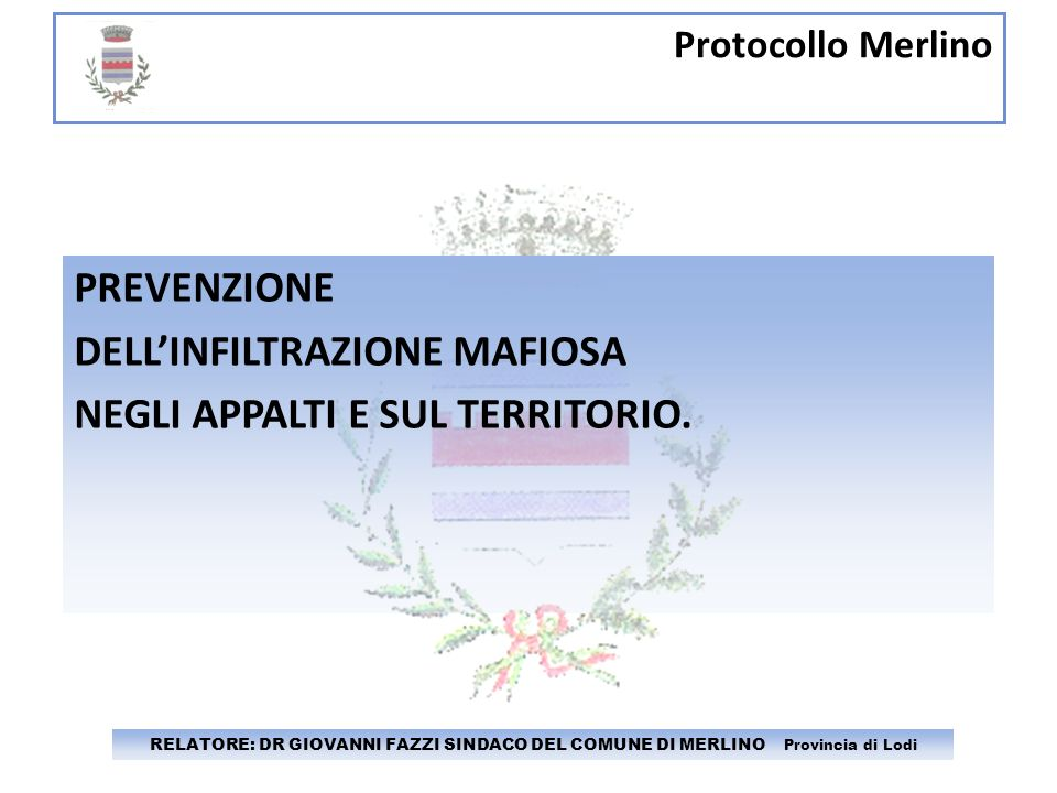 Protocollo Merlino RELATORE: DR GIOVANNI FAZZI SINDACO DEL COMUNE DI MERLINO Provincia di Lodi PREVENZIONE DELLINFILTRAZIONE MAFIOSA NEGLI APPALTI E S