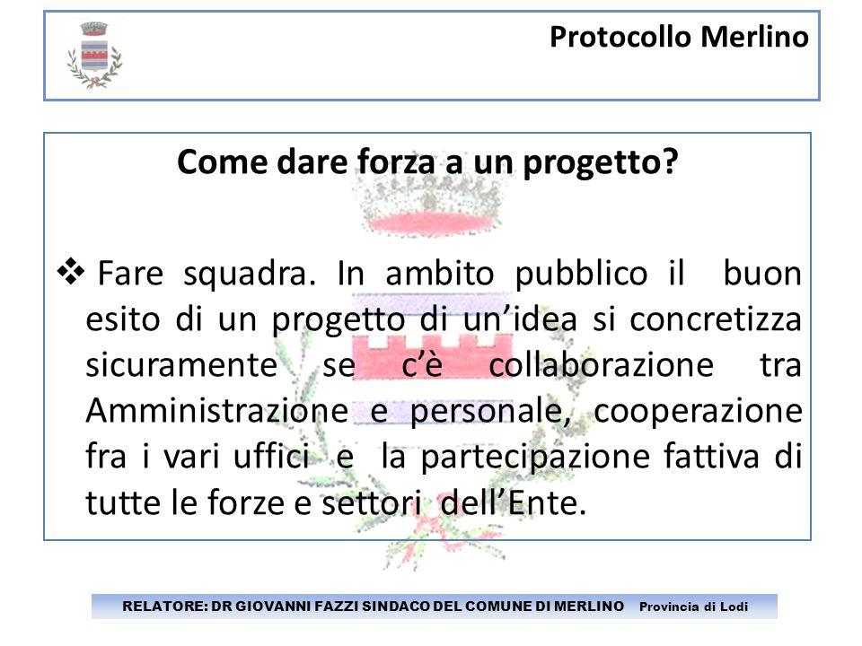 Protocollo Merlino RELATORE: DR GIOVANNI FAZZI SINDACO DEL COMUNE DI MERLINO Provincia di Lodi Come dare forza a un progetto? Fare squadra. In ambito