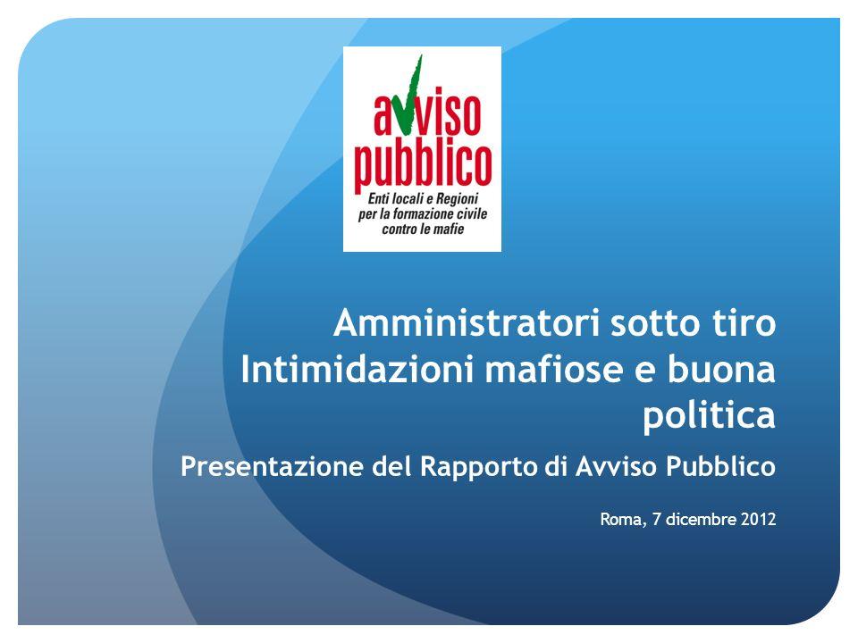 Amministratori sotto tiro Intimidazioni mafiose e buona politica Presentazione del Rapporto di Avviso Pubblico Roma, 7 dicembre 2012
