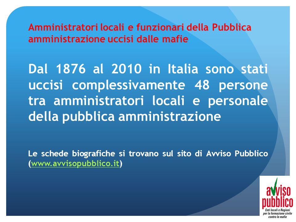 Amministratori locali e funzionari della Pubblica amministrazione uccisi dalle mafie Dal 1876 al 2010 in Italia sono stati uccisi complessivamente 48