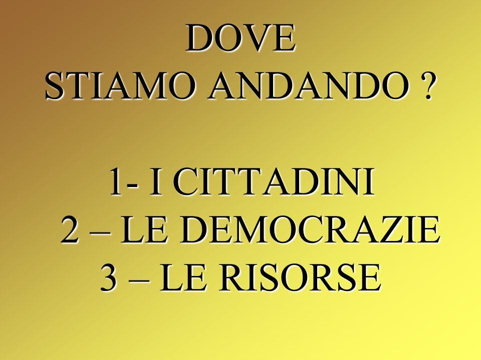 DOVE STIAMO ANDANDO 1- I CITTADINI 2 – LE DEMOCRAZIE 3 – LE RISORSE