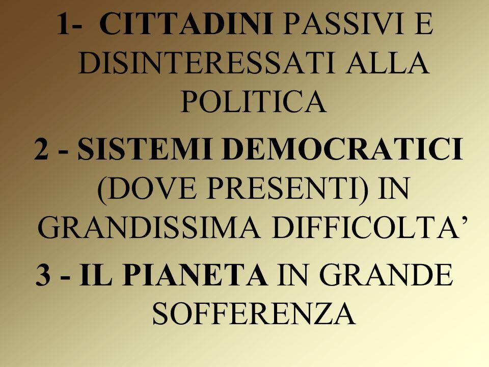1- CITTADINI PASSIVI E DISINTERESSATI ALLA POLITICA 2 - SISTEMI DEMOCRATICI (DOVE PRESENTI) IN GRANDISSIMA DIFFICOLTA 3 - IL PIANETA IN GRANDE SOFFERENZA