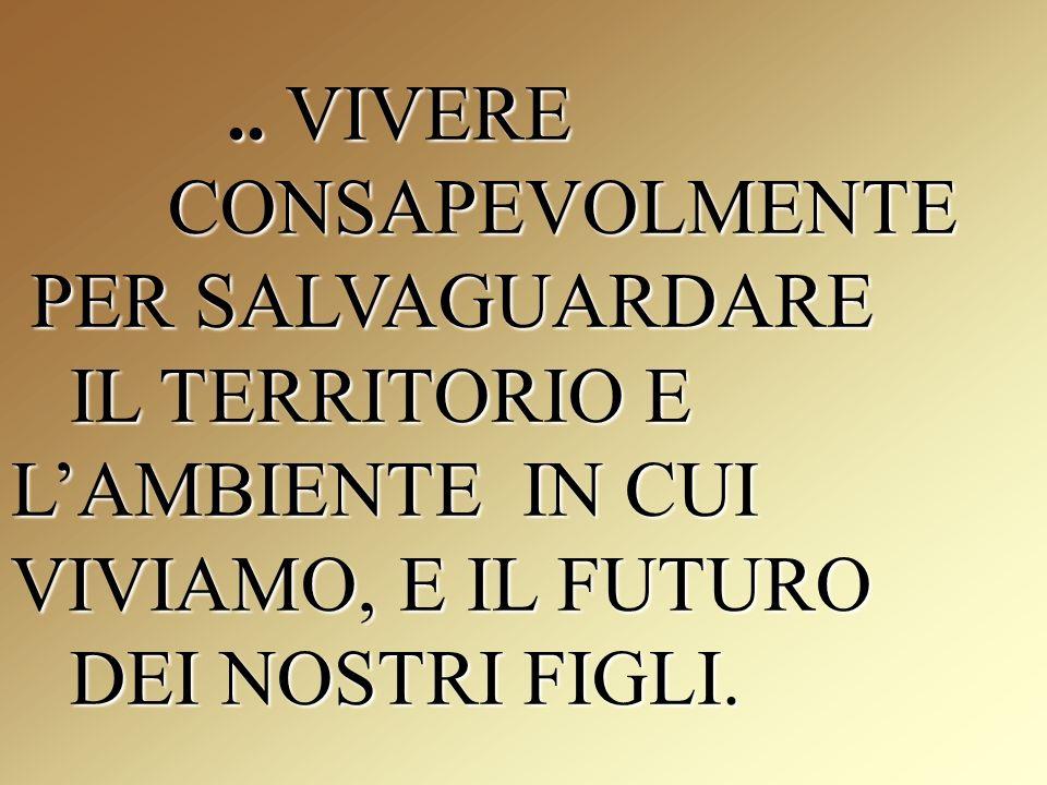 .. VIVERE CONSAPEVOLMENTE PER SALVAGUARDARE IL TERRITORIO E LAMBIENTE IN CUI VIVIAMO, E IL FUTURO DEI NOSTRI FIGLI... VIVERE CONSAPEVOLMENTE PER SALVA