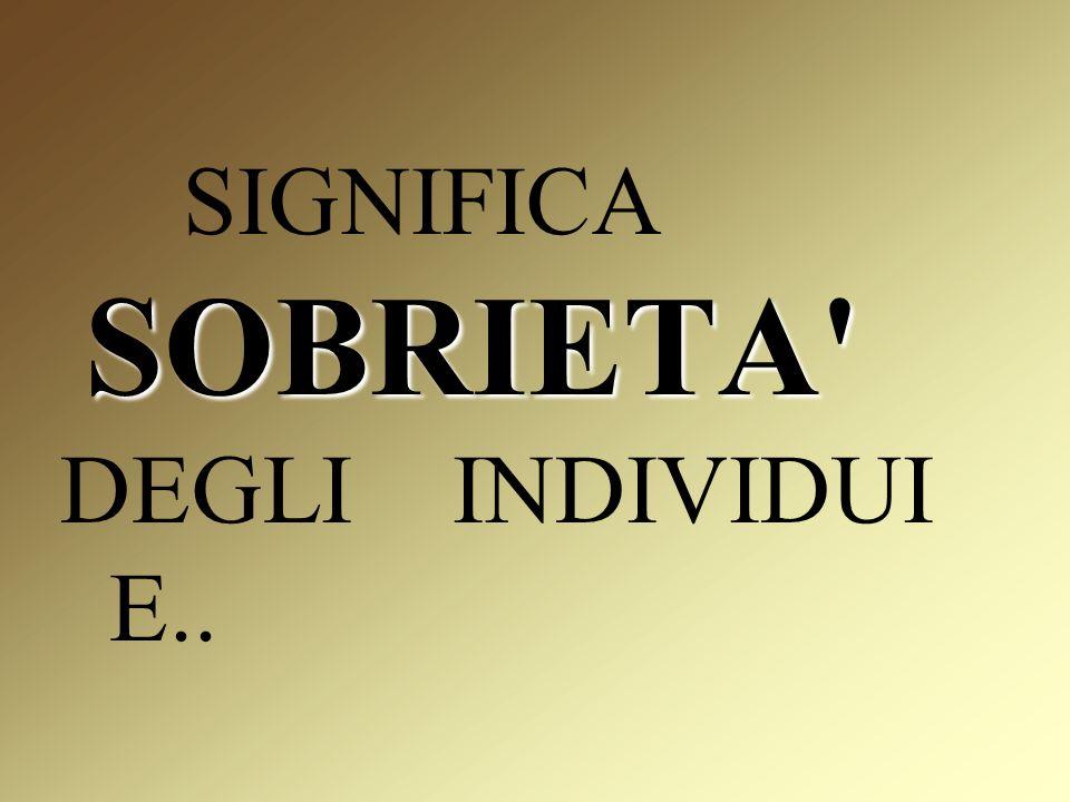 SOBRIETA SIGNIFICA SOBRIETA DEGLI INDIVIDUI E..