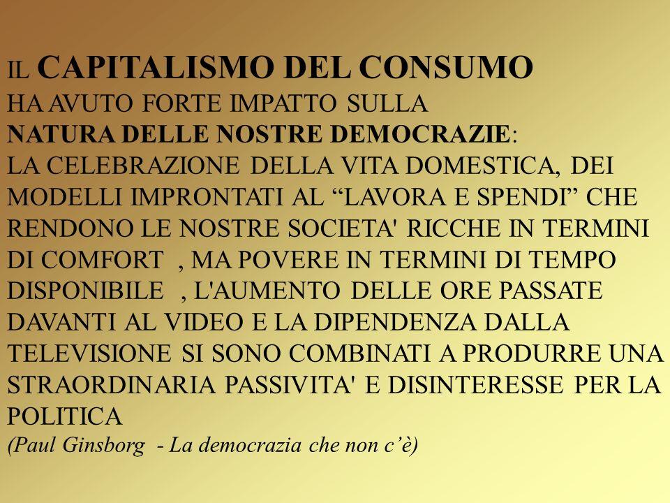 IL CAPITALISMO DEL CONSUMO HA AVUTO FORTE IMPATTO SULLA NATURA DELLE NOSTRE DEMOCRAZIE: LA CELEBRAZIONE DELLA VITA DOMESTICA, DEI MODELLI IMPRONTATI AL LAVORA E SPENDI CHE RENDONO LE NOSTRE SOCIETA RICCHE IN TERMINI DI COMFORT, MA POVERE IN TERMINI DI TEMPO DISPONIBILE, L AUMENTO DELLE ORE PASSATE DAVANTI AL VIDEO E LA DIPENDENZA DALLA TELEVISIONE SI SONO COMBINATI A PRODURRE UNA STRAORDINARIA PASSIVITA E DISINTERESSE PER LA POLITICA (Paul Ginsborg - La democrazia che non cè)