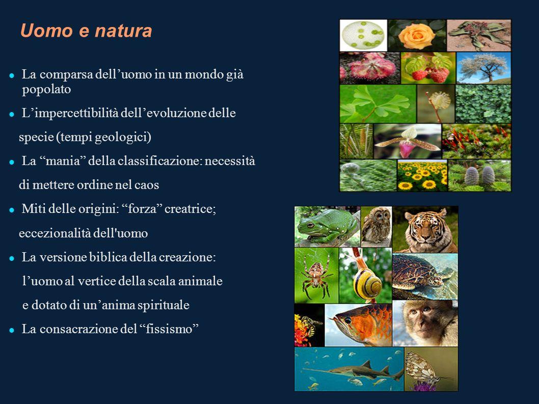 Uomo e natura La comparsa delluomo in un mondo già popolato Limpercettibilità dellevoluzione delle specie (tempi geologici) La mania della classificaz