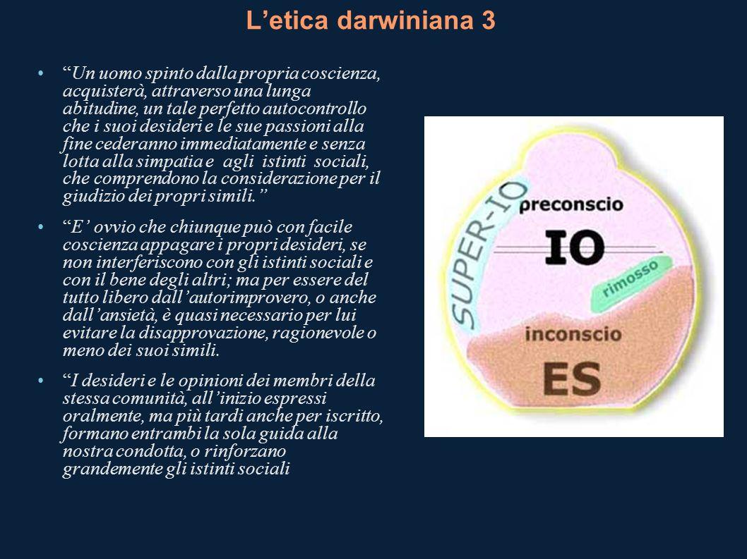 Letica darwiniana 3 Un uomo spinto dalla propria coscienza, acquisterà, attraverso una lunga abitudine, un tale perfetto autocontrollo che i suoi desi