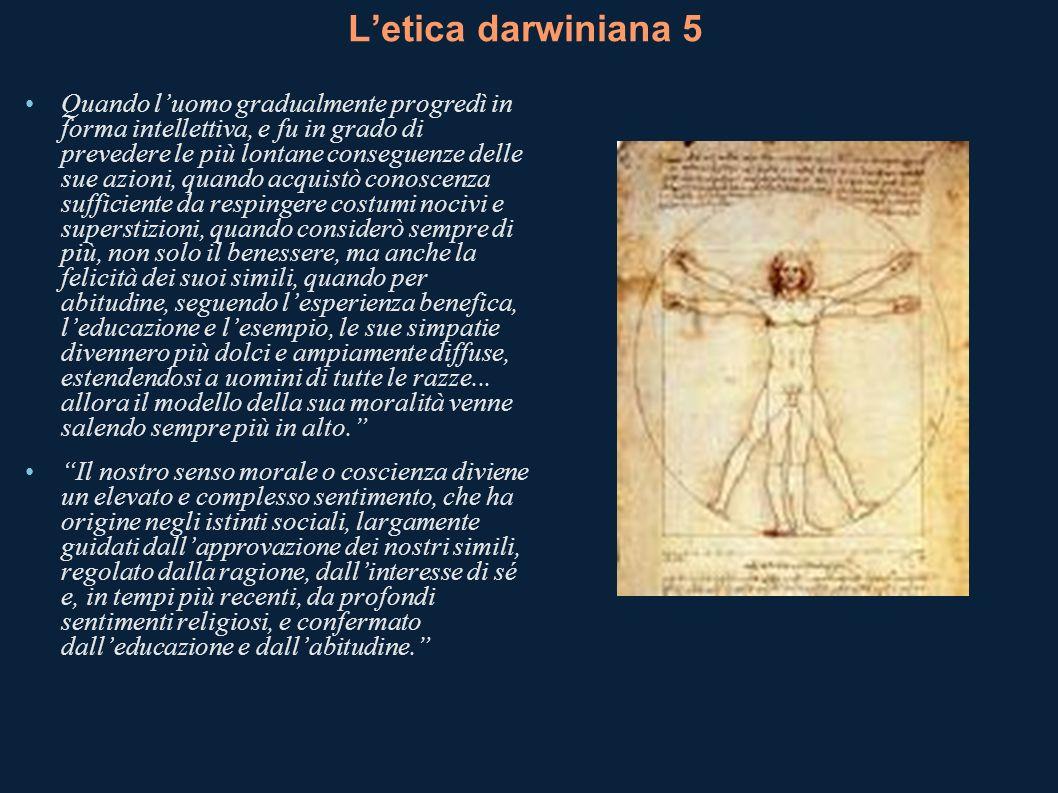Letica darwiniana 5 Quando luomo gradualmente progredì in forma intellettiva, e fu in grado di prevedere le più lontane conseguenze delle sue azioni,
