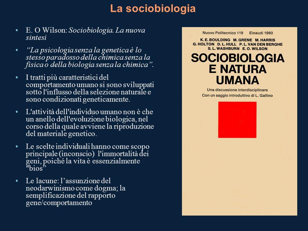 La sociobiologia E. O Wilson: Sociobiologia. La nuova sintesi La psicologia senza la genetica è lo stesso paradosso della chimica senza la fisica o de