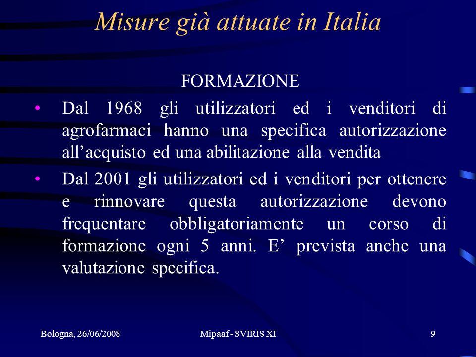 Bologna, 26/06/2008Mipaaf - SVIRIS XI9 Misure già attuate in Italia FORMAZIONE Dal 1968 gli utilizzatori ed i venditori di agrofarmaci hanno una speci